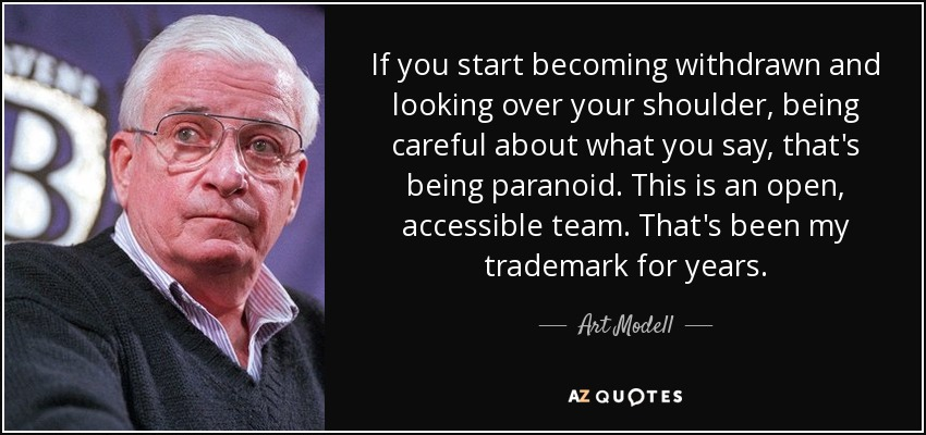 If you start becoming withdrawn and looking over your shoulder, being careful about what you say, that's being paranoid. This is an open, accessible team. That's been my trademark for years. - Art Modell