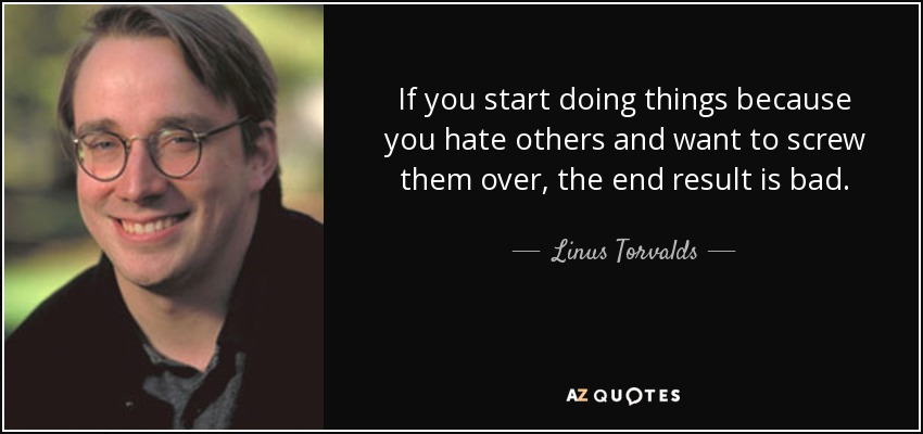 If you start doing things because you hate others and want to screw them over, the end result is bad. - Linus Torvalds