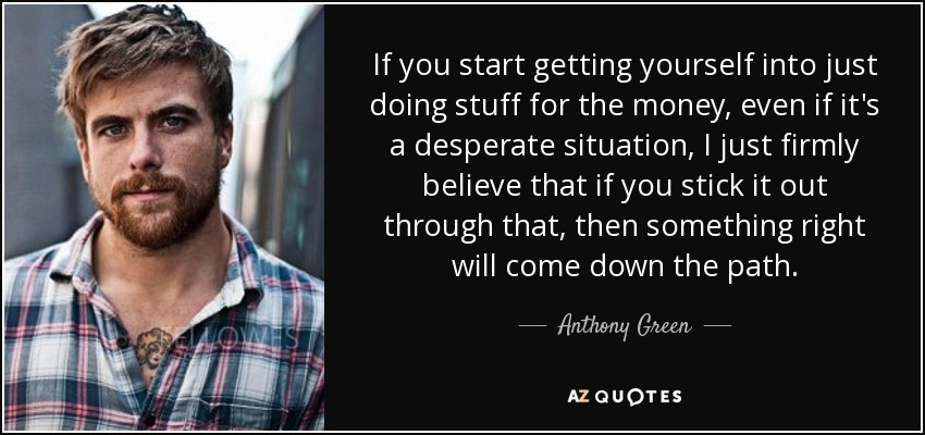 If you start getting yourself into just doing stuff for the money, even if it's a desperate situation, I just firmly believe that if you stick it out through that, then something right will come down the path. - Anthony Green