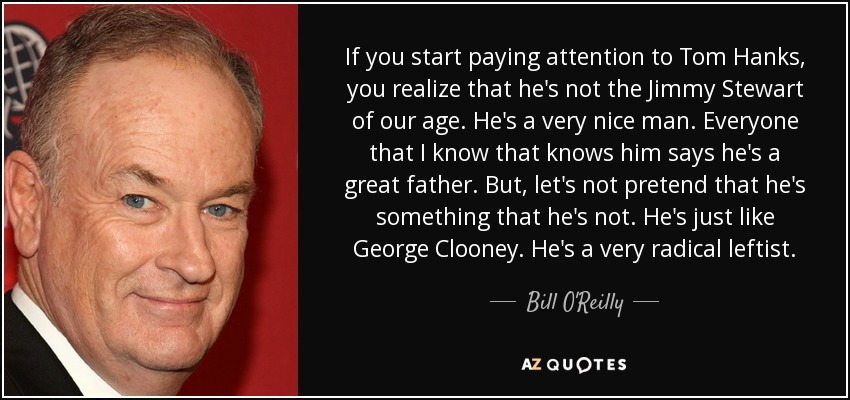 If you start paying attention to Tom Hanks, you realize that he's not the Jimmy Stewart of our age. He's a very nice man. Everyone that I know that knows him says he's a great father. But, let's not pretend that he's something that he's not. He's just like George Clooney. He's a very radical leftist. - Bill O'Reilly