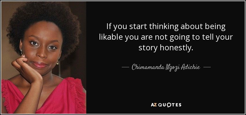 If you start thinking about being likable you are not going to tell your story honestly. - Chimamanda Ngozi Adichie