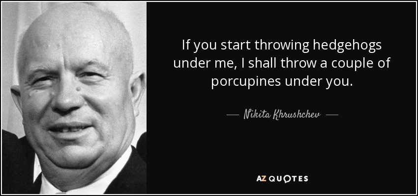If you start throwing hedgehogs under me, I shall throw a couple of porcupines under you. - Nikita Khrushchev