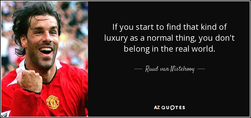 If you start to find that kind of luxury as a normal thing, you don't belong in the real world. - Ruud van Nistelrooy