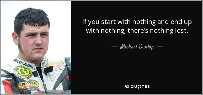 If you start with nothing and end up with nothing, there's nothing lost. - Michael Dunlop