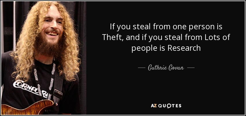If you steal from one person is Theft, and if you steal from Lots of people is Research - Guthrie Govan