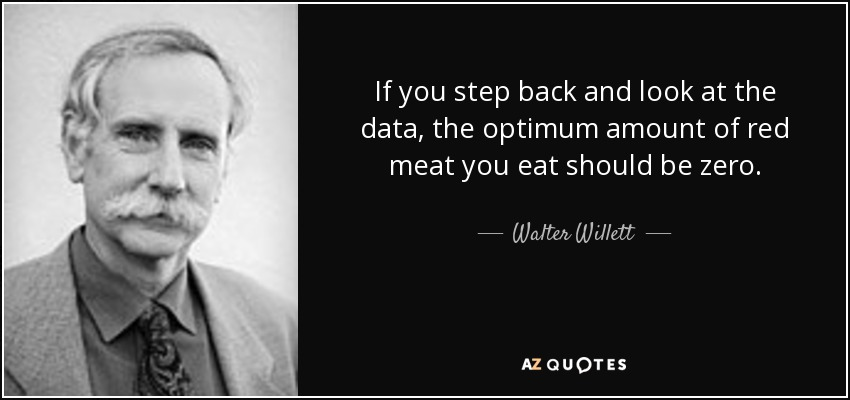 If you step back and look at the data, the optimum amount of red meat you eat should be zero. - Walter Willett