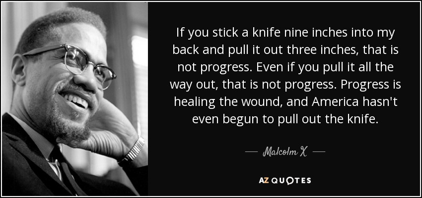 If you stick a knife nine inches into my back and pull it out three inches, that is not progress. Even if you pull it all the way out, that is not progress. Progress is healing the wound, and America hasn't even begun to pull out the knife. - Malcolm X