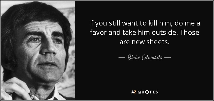 If you still want to kill him, do me a favor and take him outside. Those are new sheets. - Blake Edwards