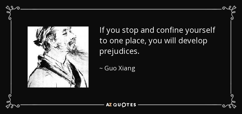 If you stop and confine yourself to one place, you will develop prejudices. - Guo Xiang