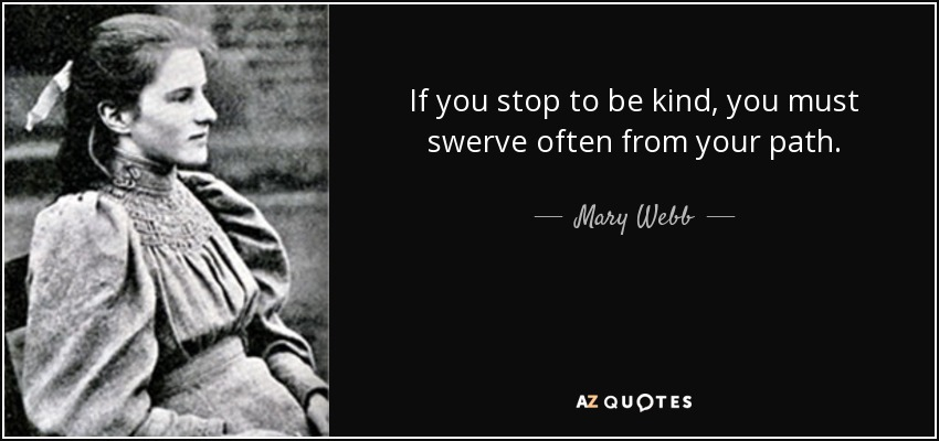 If you stop to be kind, you must swerve often from your path. - Mary Webb