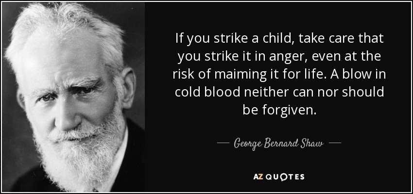 If you strike a child, take care that you strike it in anger, even at the risk of maiming it for life. A blow in cold blood neither can nor should be forgiven. - George Bernard Shaw