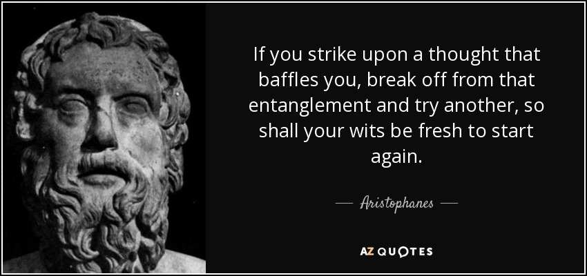 If you strike upon a thought that baffles you, break off from that entanglement and try another, so shall your wits be fresh to start again. - Aristophanes