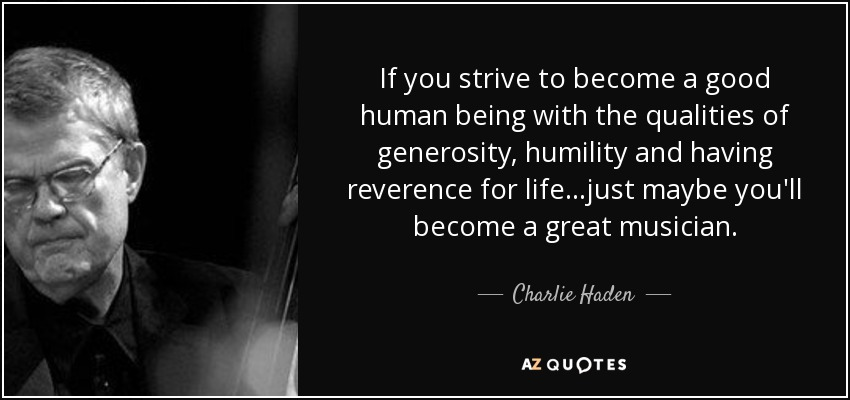 Charlie Haden Quote If You Strive To Become A Good Human Being With