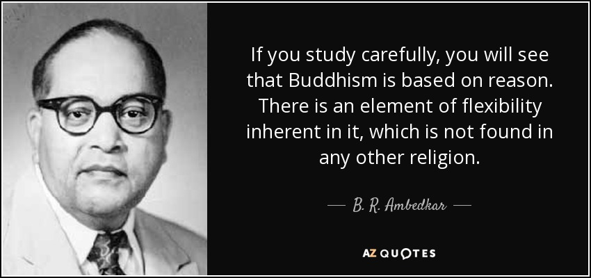 If you study carefully, you will see that Buddhism is based on reason. There is an element of flexibility inherent in it, which is not found in any other religion. - B. R. Ambedkar