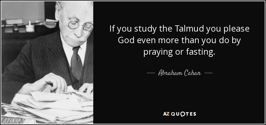 If you study the Talmud you please God even more than you do by praying or fasting. - Abraham Cahan
