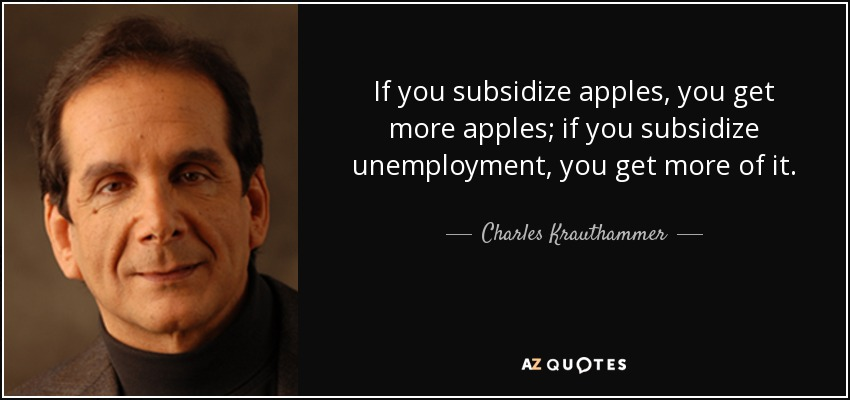 If you subsidize apples, you get more apples; if you subsidize unemployment, you get more of it. - Charles Krauthammer