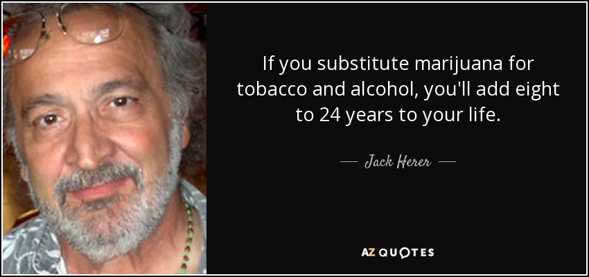 If you substitute marijuana for tobacco and alcohol, you'll add eight to 24 years to your life. - Jack Herer