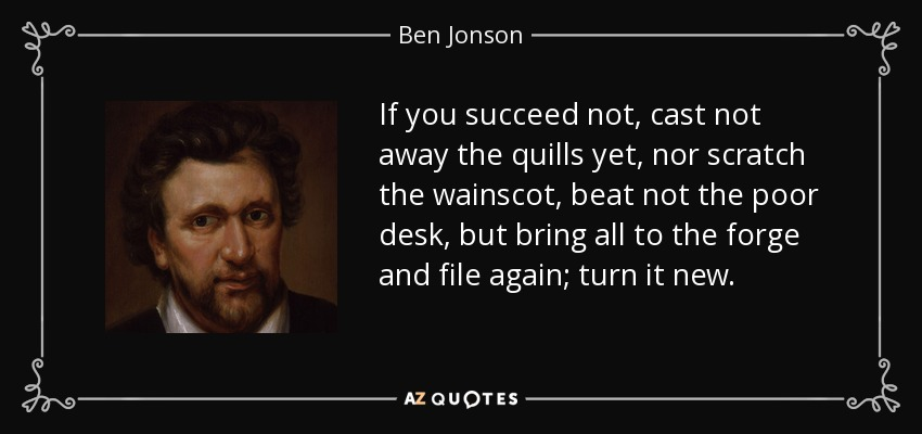 If you succeed not, cast not away the quills yet, nor scratch the wainscot, beat not the poor desk, but bring all to the forge and file again; turn it new. - Ben Jonson
