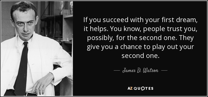 If you succeed with your first dream, it helps. You know, people trust you, possibly, for the second one. They give you a chance to play out your second one. - James D. Watson