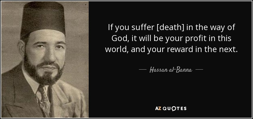 If you suffer [death] in the way of God, it will be your profit in this world, and your reward in the next. - Hassan al-Banna