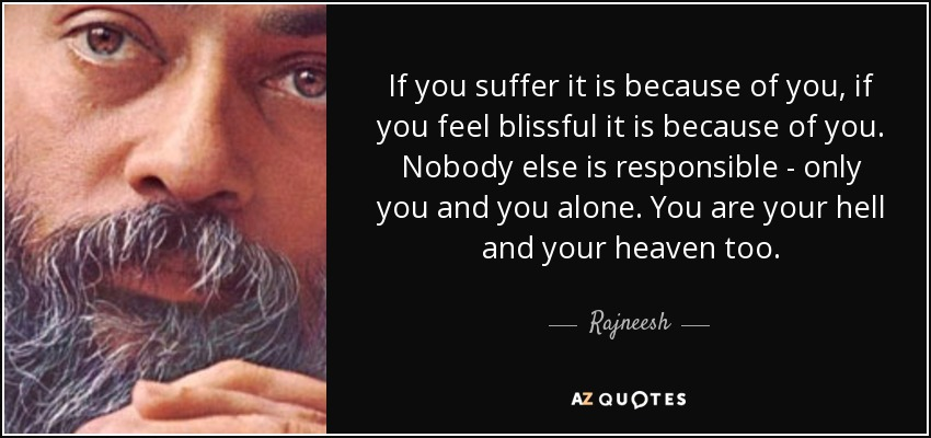 If you suffer it is because of you, if you feel blissful it is because of you. Nobody else is responsible - only you and you alone. You are your hell and your heaven too. - Rajneesh