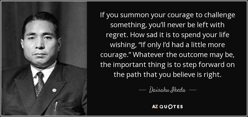 """If you summon your courage to challenge something, you'll never be left with regret. How sad it is to spend your life wishing, """"If only I'd had a little more courage."""" Whatever the outcome may be, the important thing is to step forward on the path that you believe is right. - Daisaku Ikeda"""