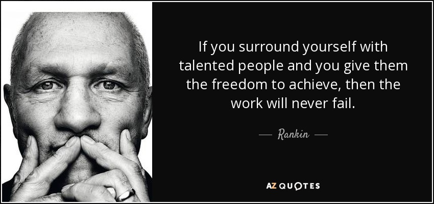If you surround yourself with talented people and you give them the freedom to achieve, then the work will never fail. - Rankin