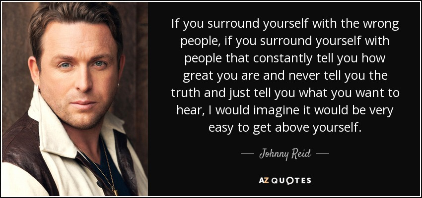 Johnny Reid Quote If You Surround Yourself With The Wrong People