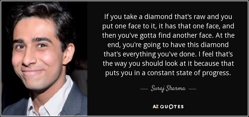 If you take a diamond that's raw and you put one face to it, it has that one face, and then you've gotta find another face. At the end, you're going to have this diamond that's everything you've done. I feel that's the way you should look at it because that puts you in a constant state of progress. - Suraj Sharma