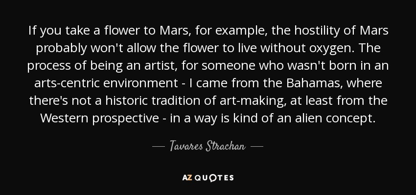 If you take a flower to Mars, for example, the hostility of Mars probably won't allow the flower to live without oxygen. The process of being an artist, for someone who wasn't born in an arts-centric environment - I came from the Bahamas, where there's not a historic tradition of art-making, at least from the Western prospective - in a way is kind of an alien concept. - Tavares Strachan