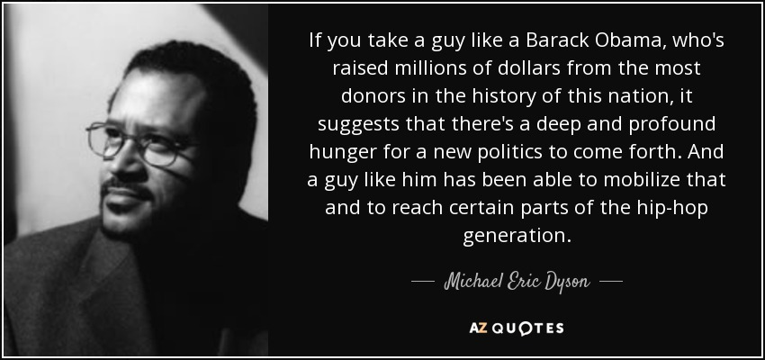 If you take a guy like a Barack Obama, who's raised millions of dollars from the most donors in the history of this nation, it suggests that there's a deep and profound hunger for a new politics to come forth. And a guy like him has been able to mobilize that and to reach certain parts of the hip-hop generation. - Michael Eric Dyson