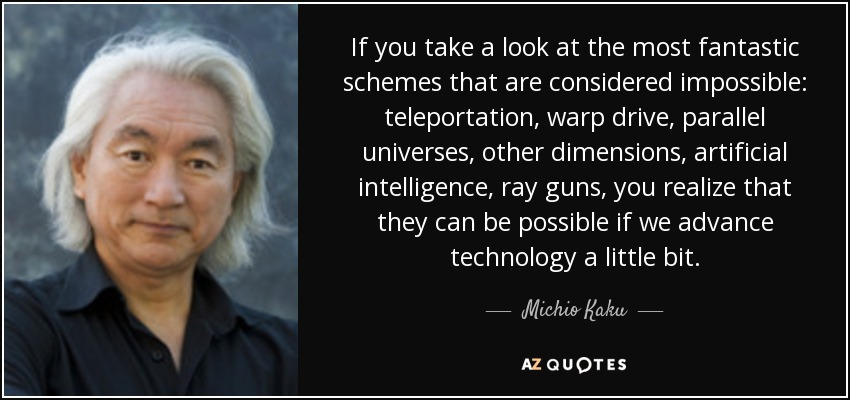 If you take a look at the most fantastic schemes that are considered impossible: teleportation, warp drive, parallel universes, other dimensions, artificial intelligence, ray guns, you realize that they can be possible if we advance technology a little bit. - Michio Kaku