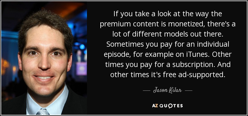 If you take a look at the way the premium content is monetized, there's a lot of different models out there. Sometimes you pay for an individual episode, for example on iTunes. Other times you pay for a subscription. And other times it's free ad-supported. - Jason Kilar