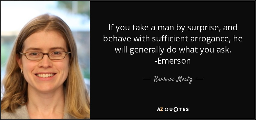 If you take a man by surprise, and behave with sufficient arrogance, he will generally do what you ask. -Emerson - Barbara Mertz