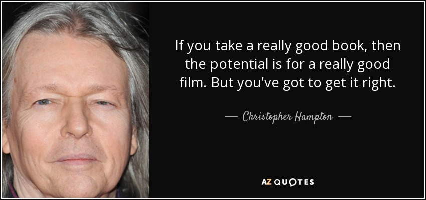 If you take a really good book, then the potential is for a really good film. But you've got to get it right. - Christopher Hampton