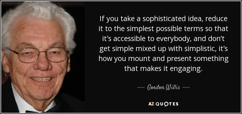 If you take a sophisticated idea, reduce it to the simplest possible terms so that it's accessible to everybody, and don't get simple mixed up with simplistic, it's how you mount and present something that makes it engaging. - Gordon Willis