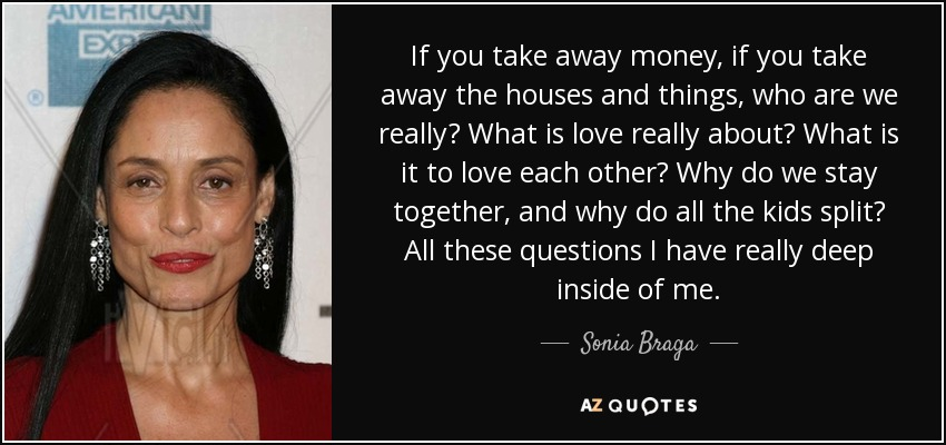 If you take away money, if you take away the houses and things, who are we really? What is love really about? What is it to love each other? Why do we stay together, and why do all the kids split? All these questions I have really deep inside of me. - Sonia Braga