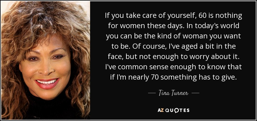If you take care of yourself, 60 is nothing for women these days. In today's world you can be the kind of woman you want to be. Of course, I've aged a bit in the face, but not enough to worry about it. I've common sense enough to know that if I'm nearly 70 something has to give. - Tina Turner