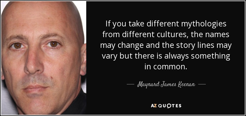 If you take different mythologies from different cultures, the names may change and the story lines may vary but there is always something in common. - Maynard James Keenan
