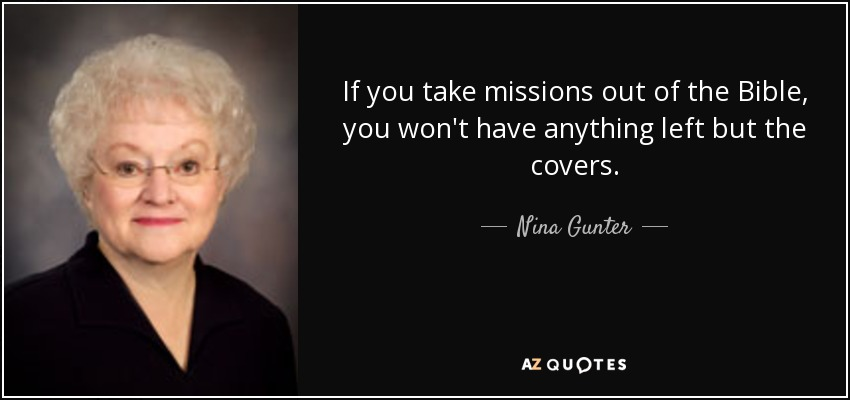 If you take missions out of the Bible, you won't have anything left but the covers. - Nina Gunter