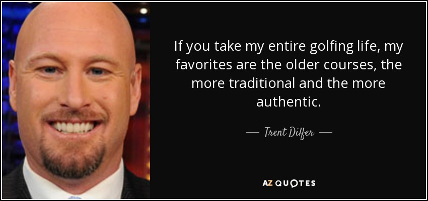 If you take my entire golfing life, my favorites are the older courses, the more traditional and the more authentic. - Trent Dilfer