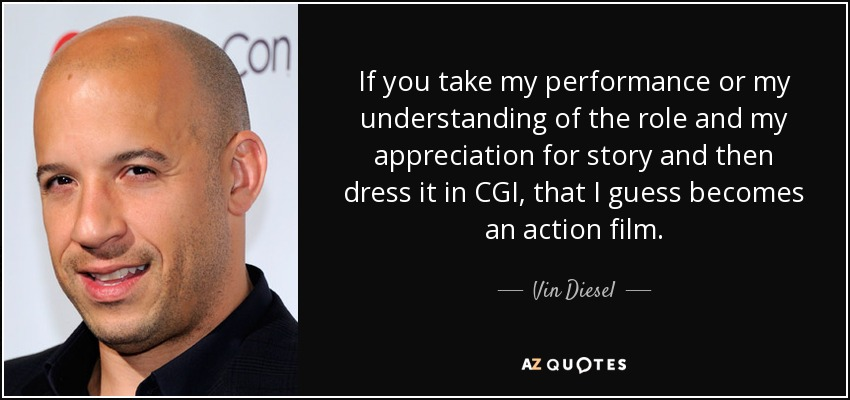 If you take my performance or my understanding of the role and my appreciation for story and then dress it in CGI, that I guess becomes an action film. - Vin Diesel