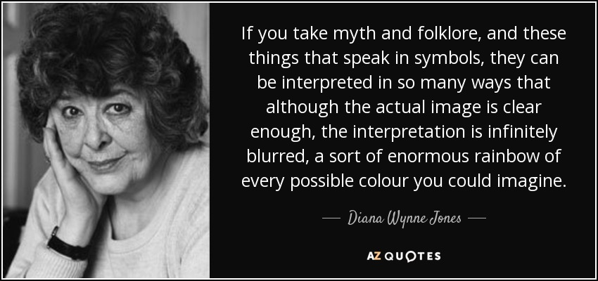 If you take myth and folklore, and these things that speak in symbols, they can be interpreted in so many ways that although the actual image is clear enough, the interpretation is infinitely blurred, a sort of enormous rainbow of every possible colour you could imagine. - Diana Wynne Jones