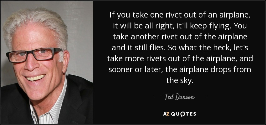 If you take one rivet out of an airplane, it will be all right, it'll keep flying. You take another rivet out of the airplane and it still flies. So what the heck, let's take more rivets out of the airplane, and sooner or later, the airplane drops from the sky. - Ted Danson