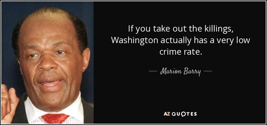 If you take out the killings, Washington actually has a very low crime rate. - Marion Barry