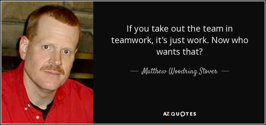 If you take out the team in teamwork, it's just work. Now who wants that? - Matthew Woodring Stover