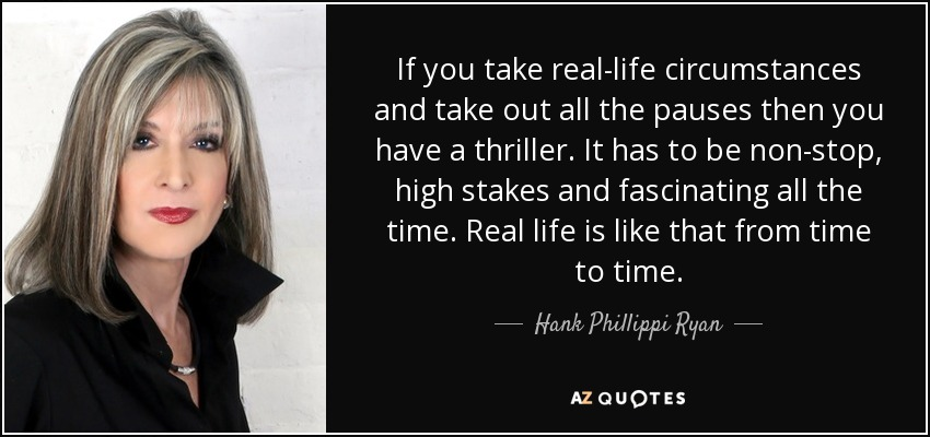 If you take real-life circumstances and take out all the pauses then you have a thriller. It has to be non-stop, high stakes and fascinating all the time. Real life is like that from time to time. - Hank Phillippi Ryan