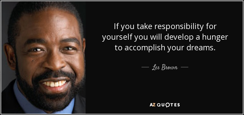If you take responsibility for yourself you will develop a hunger to accomplish your dreams. - Les Brown