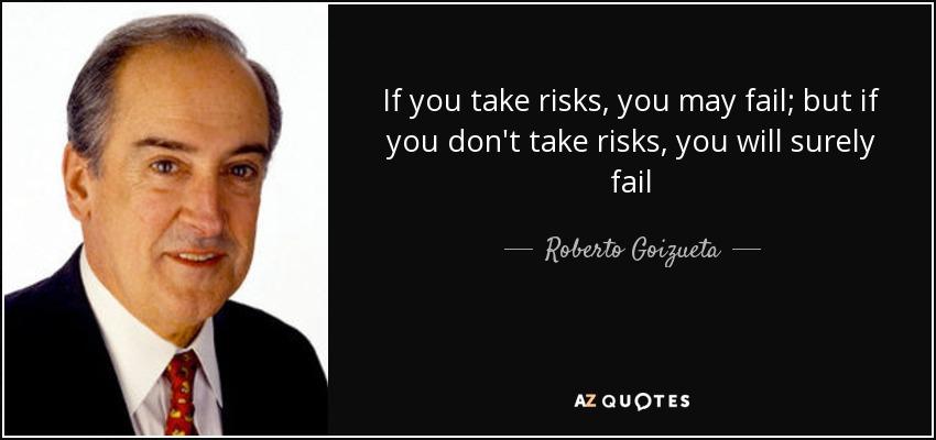 If you take risks, you may fail; but if you don't take risks, you will surely fail - Roberto Goizueta