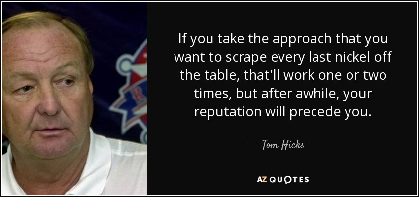 If you take the approach that you want to scrape every last nickel off the table, that'll work one or two times, but after awhile, your reputation will precede you. - Tom Hicks